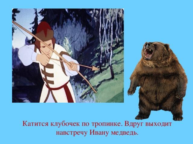 Катится клубочек по тропинке. Вдруг выходит навстречу Ивану медведь.