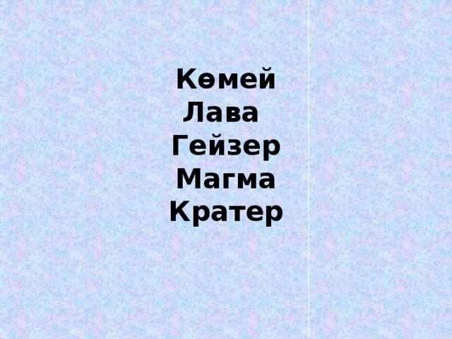 Көмей  Лава  Гейзер  Магма  Кратер