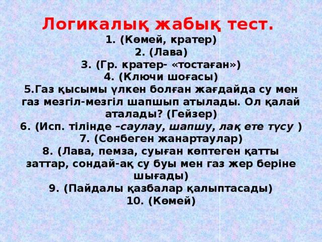 Логикалық жабық тест.  1. (Көмей, кратер)  2. (Лава)  3. (Гр. кратер- «тостаған»)  4. (Ключи шоғасы)  5.Газ қысымы үлкен болған жағдайда су мен газ мезгіл-мезгіл шапшып атылады. Ол қалай аталады? (Гейзер)  6. (Исп. тілінде – саулау, шапшу, лақ ете түсу )  7. (Сөнбеген жанартаулар)  8. (Лава, пемза, суыған көптеген қатты заттар, сондай-ақ су буы мен газ жер беріне шығады)  9. (Пайдалы қазбалар қалыптасады)  10. (Көмей)