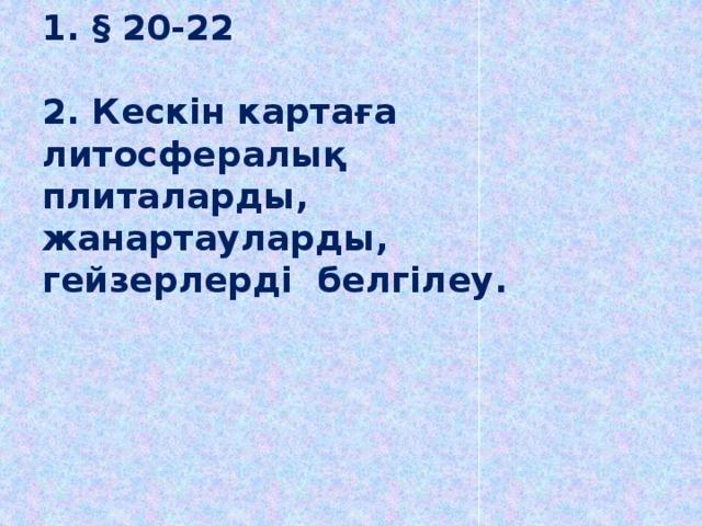 1. § 20-22   2. Кескін картаға литосфералық плиталарды,  жанартауларды, гейзерлерді белгілеу.