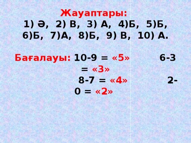 Жауаптары:  1) Ә, 2) В, 3) А, 4)Б, 5)Б,  6)Б, 7)А, 8)Б, 9) В, 10) А.   Бағалауы:  10-9 = «5» 6-3 = «3»  8-7 = «4» 2-0 = «2»