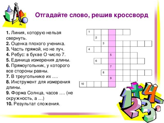 Отгадайте слово, решив кроссворд 1. Линия, которую нельзя свернуть.  2. Оценка плохого ученика.  3. Часть прямой, но не луч.  4. Ребус:  в букве О число 7.  5. Единица измерения длины.  6. Прямоугольник, у которого все стороны равны.  7. В треугольнике их ….  8. Инструмент для измерения длины.  9. Форма Солнца, часов …. (не окружность, а …)  10. Результат сложения. 1 2 4 3 6 5 10 8 7 9