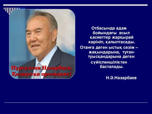 Отбасында адам бойындағы асыл қасиеттер жарқырай көрініп, қалыптасады. Отанға деген ыстық сезім – жақындарына, туған-туысқандарына деген сүйіспеншіліктен басталады.  Н.Ә.Назарбаев  Нұрсұлтан Назарбаев, Қазақстан президенті