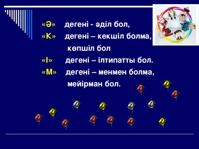 «Ә»  дегені - әділ бол, «К»  дегені – кекшіл болма,   көпшіл бол «І»  дегені – ілтипатты бол. «М»  дегені – менмен болма,   мейірман бол.