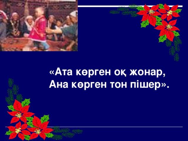 «Ата көрген оқ жонар, Ана көрген тон пішер».