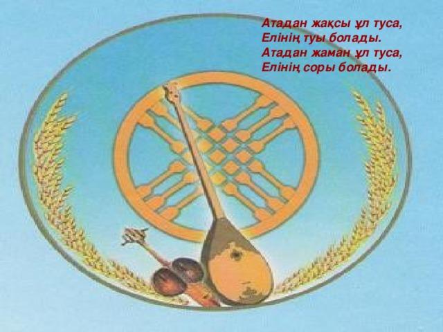 Атадан жақсы ұл туса,   Елінің туы болады.  Атадан жаман ұл туса,  Елінің соры болады.