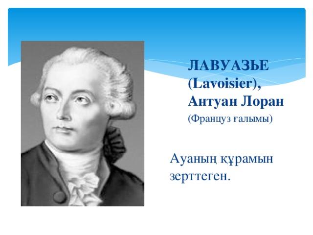ЛАВУАЗЬЕ (Lavoisier), Антуан Лоран (Француз ғалымы) Ауаның құрамын зерттеген.