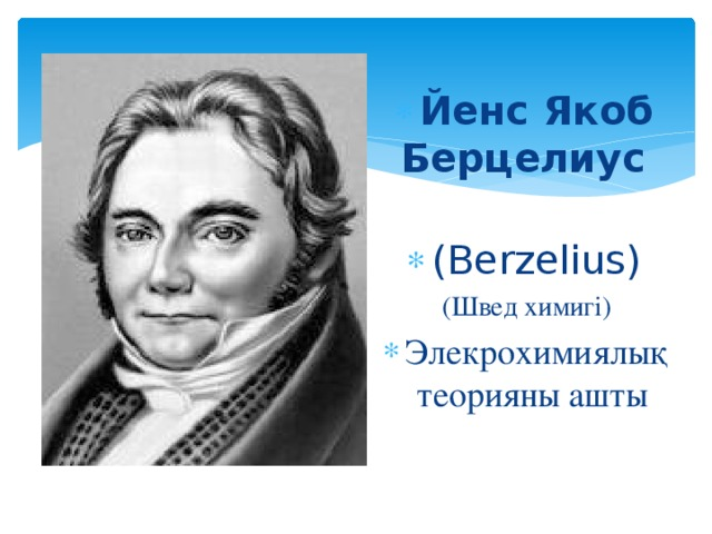 Йенс Якоб Берцелиус  (Berzelius) (Швед химигі) Элекрохимиялық теорияны ашты