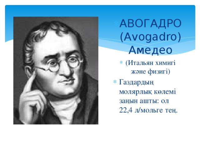 АВОГАДРО (Avogadro) Амедео (Итальян химигі және физигі) Газдардың молярлық көлемі заңын ашты: ол 22,4 л/мольге тең.