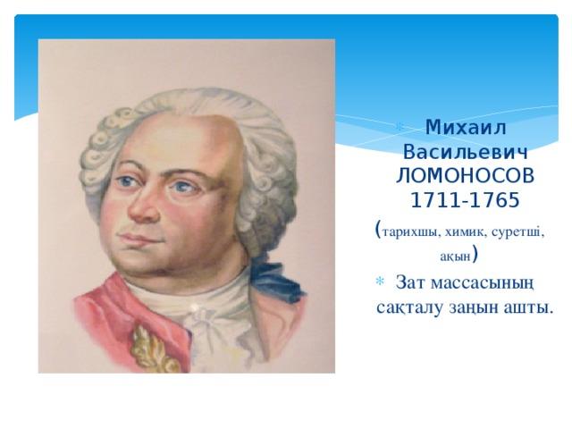 Михаил Васильевич ЛОМОНОСОВ 1711-1765 ( тарихшы, химик, суретші, ақын ) Зат массасының сақталу заңын ашты.