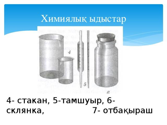Химиялық ыдыстар 4- стакан, 5-тамшуыр, 6- склянка, 7- отбақыраш