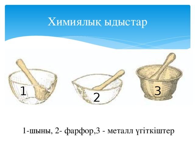 Химиялық ыдыстар 1 3 2 1-шыны, 2- фарфор,3 - металл үгіткіштер