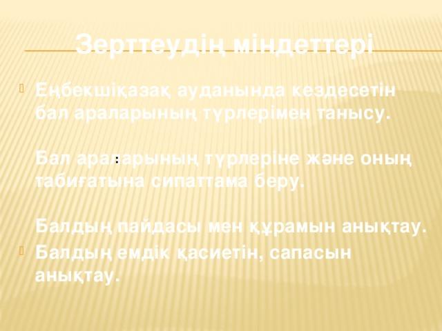 Зерттеудің міндеттері Еңбекшіқазақ ауданында кездесетін бал араларының түрлерімен танысу.   Бал араларының түрлеріне және оның табиғатына сипаттама беру.   Балдың пайдасы мен құрамын анықтау. Балдың емдік қасиетін, сапасын анықтау. :