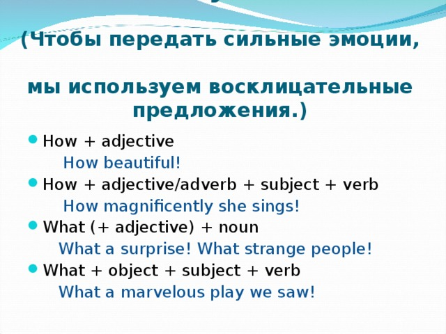 Exclamatory sentences.   ( Чтобы передать сильные эмоции,  мы используем восклицательные предложения. ) How + adjective  How beautiful! How + adjective/adverb + subject + verb  How magnificently she sings! What (+ adjective) + noun  What a surprise! What strange people! What + object + subject + verb  What a marvelous play we saw!