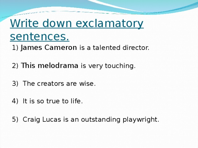 Write down exclamatory sentences. 1) James Cameron is a talented director. 2) This melodrama is very touching. 3)  The creators are wise. 4)  It is so true to life. 5)  Craig Lucas is an outstanding playwright.