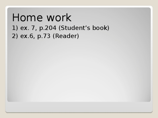 Home work 1) ex. 7, p.204 (Student's book) 2) ex.6, p.73 (Reader)