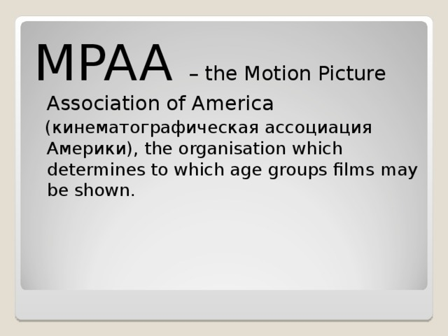 MPAA – the Motion Picture Association of America  ( кинематографическая ассоциация Америки ) , the organisation which determines to which age groups films may be shown.