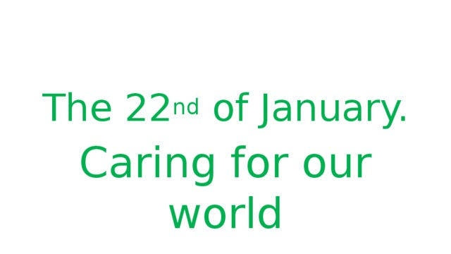 The 22 nd of January. Caring for our world
