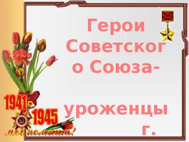 Герои Советского Союза-  уроженцы г. Донецка