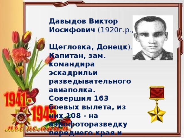Давыдов Виктор Иосифович (1920г.р., Щегловка, Донецк ). Капитан, зам. командира эскадрильи разведывательного авиаполка. Совершил 163 боевых вылета, из них 108 - на аэрофоторазведку переднего края и тыла противника.