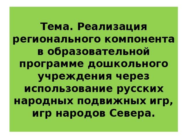 Тема. Реализация регионального компонента в образовательной программе дошкольного учреждения через использование русских народных подвижных игр, игр народов Севера.