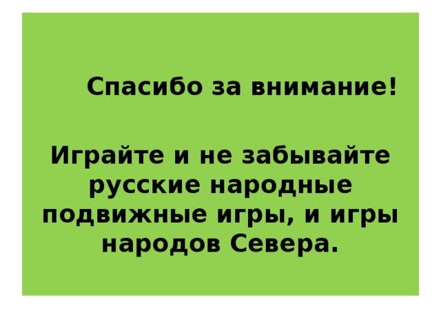 Спасибо за внимание!  Играйте и не забывайте русские народные подвижные игры, и игры народов Севера.