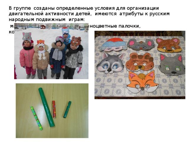 В группе созданы определенные условия для организации двигательной активности детей, имеются атрибуты к русским народным подвижным играм:  маски, ленточки, платочки, разноцветные палочки, колокольчики, клюшки…