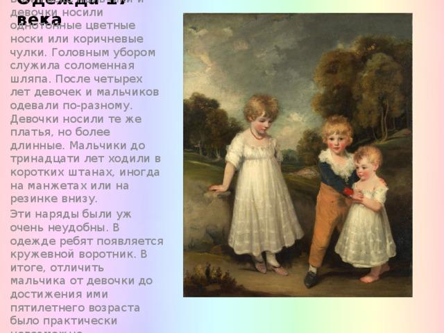 Одежда 17 века В XVII веке мальчики и девочки носили однотонные цветные носки или коричневые чулки. Головным убором служила соломенная шляпа. После четырех лет девочек и мальчиков одевали по-разному. Девочки носили те же платья, но более длинные. Мальчики до тринадцати лет ходили в коротких штанах, иногда на манжетах или на резинке внизу. Эти наряды были уж очень неудобны. В одежде ребят появляется кружевной воротник. В итоге, отличить мальчика от девочки до достижения ими пятилетнего возраста было практически невозможно.