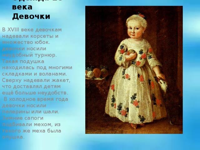 Одежда 18 века  Девочки В XVIII веке девочкам надевали корсеты и множество юбок. девочки носили неудобный турнюр. Такая подушка находилась под многими складками и воланами. Сверху надевали жакет, что доставлял детям ещё больше неудобств. В холодное время года девочки носили пелерины или шали. Зимние сапоги подбивали мехом, из такого же меха была опушка.