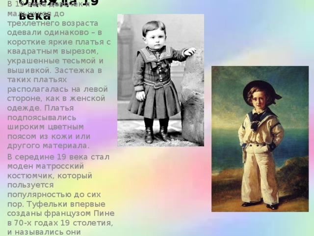 Одежда 19 века В 19 веке девочек и мальчиков до трехлетнего возраста одевали одинаково – в короткие яркие платья с квадратным вырезом, украшенные тесьмой и вышивкой. Застежка в таких платьях располагалась на левой стороне, как в женской одежде. Платья подпоясывались широким цветным поясом из кожи или другого материала. В середине 19 века стал моден матросский костюмчик, который пользуется популярностью до сих пор. Туфельки впервые созданы французом Пине в 70-х годах 19 столетия, и назывались они пинетки.