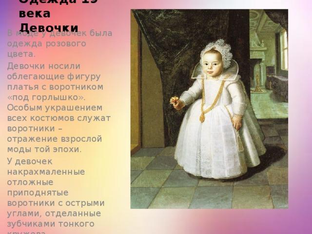 Одежда 19 века  Девочки В моде у девочек была одежда розового цвета. Девочки носили облегающие фигуру платья с воротником «под горлышко». Особым украшением всех костюмов служат воротники – отражение взрослой моды той эпохи. У девочек накрахмаленные отложные приподнятые воротники с острыми углами, отделанные зубчиками тонкого кружева.