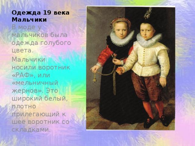 Одежда 19 века  Мальчики В моде у мальчиков была одежда голубого цвета. Мальчики носили воротник «РАФ», или «мельничный жернов». Это широкий белый, плотно прилегающий к шее воротник со складками.