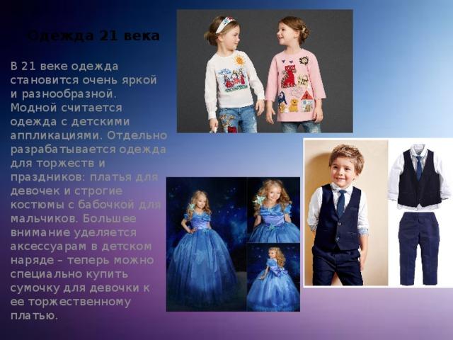 Одежда 21 века В 21 веке одежда становится очень яркой и разнообразной. Модной считается одежда с детскими аппликациями. Отдельно разрабатывается одежда для торжеств и праздников: платья для девочек и строгие костюмы с бабочкой для мальчиков. Большее внимание уделяется аксессуарам в детском наряде – теперь можно специально купить сумочку для девочки к ее торжественному платью.