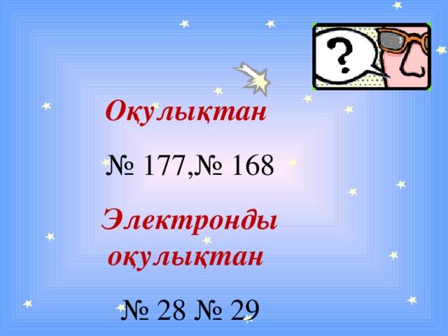 Оқулықтан  № 177,№ 168 Электронды оқулықтан № 28 № 29