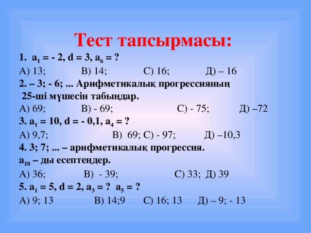 Тест тапсырмасы: 1. a 1 = - 2, d = 3, а 6 = ? А) 13 ;   В) 14;   С) 16;   Д) – 16 2. – 3; - 6; ... Арифметикалық прогрессияның  25-ші мүшесін табыңдар. А) 69 ;   В) - 69 ;   С) - 75 ;  Д) – 72 3. a 1  = 10 , d = - 0,1 , а 4 = ? А) 9,7 ;   В) 69 ;  С) - 97 ; Д) – 10,3 4. 3; 7; ... – арифметикалық прогрессия. а 10 – ды есептеңдер. А) 36 ;   В) - 39 ;   С) 33 ;  Д) 39 5. a 1  = 5 , d = 2 , а 3 = ?  а 5 = ? А) 9 ; 13   В) 14; 9 С) 16; 13 Д) – 9; - 13