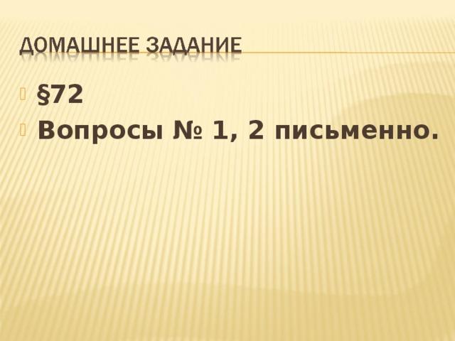 § 72 Вопросы № 1, 2 письменно.