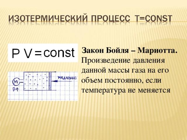 Закон Бойля – Мариотта. Произведение давления данной массы газа на его объем постоянно, если температура не меняется