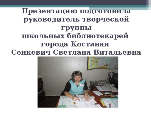 Презентацию подготовила руководитель творческой группы  школьных библиотекарей  города Костаная  Сенкевич Светлана Витальевна