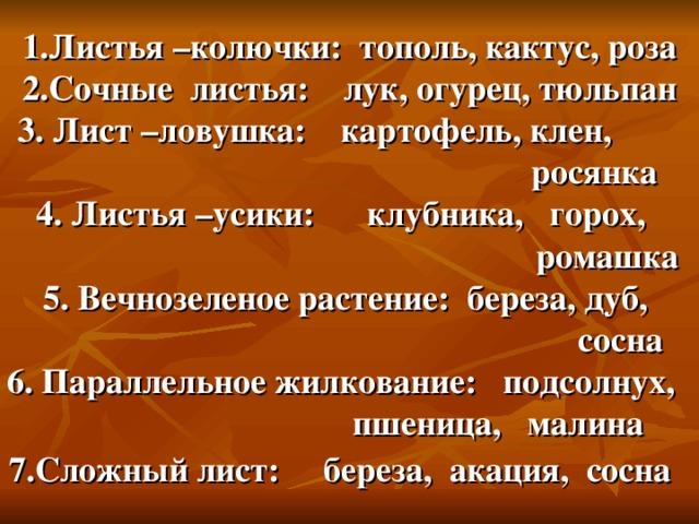 1.Листья –колючки: тополь, кактус, роза  2.Сочные листья: лук, огурец, тюльпан  3. Лист –ловушка: картофель, клен,  росянка  4. Листья –усики: клубника, горох,  ромашка  5. Вечнозеленое растение: береза, дуб,  сосна  6. Параллельное жилкование: подсолнух,  пшеница, малина  7.Сложный лист: береза, акация, сосна