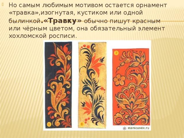Но самым любимым мотивом остается орнамент «травка»,изогнутая, кустиком или одной былинкой .«Травку» обычно пишут красным или чёрным цветом, она обязательный элемент хохломской росписи.