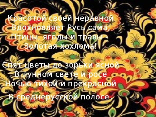 Красотой своей неравной  Вдохновляет Русь сама;  Птицы, ягоды и травы -  Золотая хохлома!   Спят цветы до зорьки ясной  В лунном свете и росе  Ночью тихой и прекрасной  В среднерусской полосе .