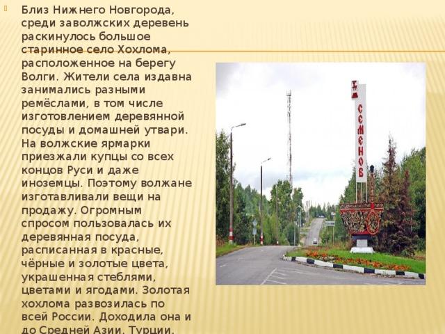 Близ Нижнего Новгорода, среди заволжских деревень раскинулось большое старинное село Хохлома, расположенное на берегу Волги. Жители села издавна занимались разными ремёслами, в том числе изготовлением деревянной посуды и домашней утвари. На волжские ярмарки приезжали купцы со всех концов Руси и даже иноземцы. Поэтому волжане изготавливали вещи на продажу. Огромным спросом пользовалась их деревянная посуда, расписанная в красные, чёрные и золотые цвета, украшенная стеблями, цветами и ягодами. Золотая хохлома развозилась по всей России. Доходила она и до Средней Азии, Турции, Индии и Европы, заслужив всемирную славу.
