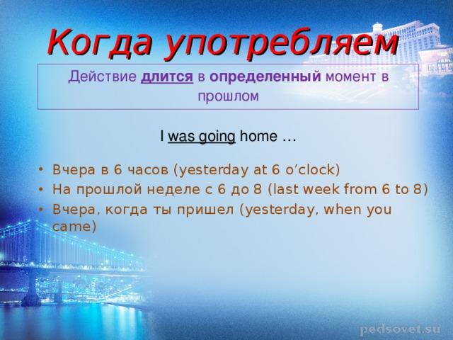 Когда употребляем Действие длится в определенный момент в прошлом I was going home …