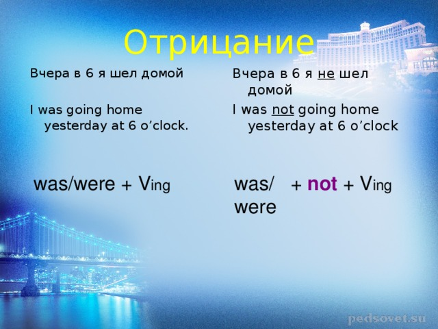 Отрицание Вчера в 6 я не шел домой I was not going home yesterday at 6 o'clock Вчера в 6 я шел домой I was going home yesterday at 6 o'clock. was/were + V ing was/ + not + V ing were