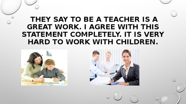 They say to be a teacher is a great work. I agree with this statement completely. It is very hard to work with children.
