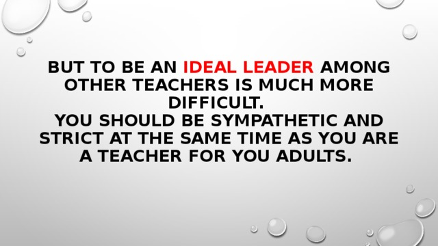 But to be an ideal leader among other teachers is much more difficult.  You should be sympathetic and strict at the same time as you are a teacher for you adults.