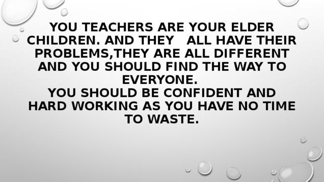 You teachers are your elder children. And they all have their problems,they are all different and you should find the way to everyone.  You should be confident and hard working as you have no time to waste.