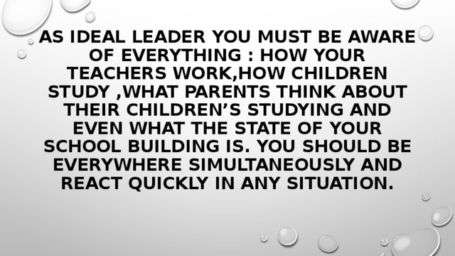 As ideal leader you must be aware of everything : how your teachers work,how children study ,what parents think about their children's studying and even what the state of your school building is. You should be everywhere simultaneously and react quickly in any situation.