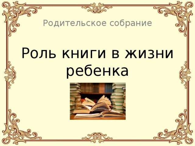 Родительское собрание Роль книги в жизни ребенка