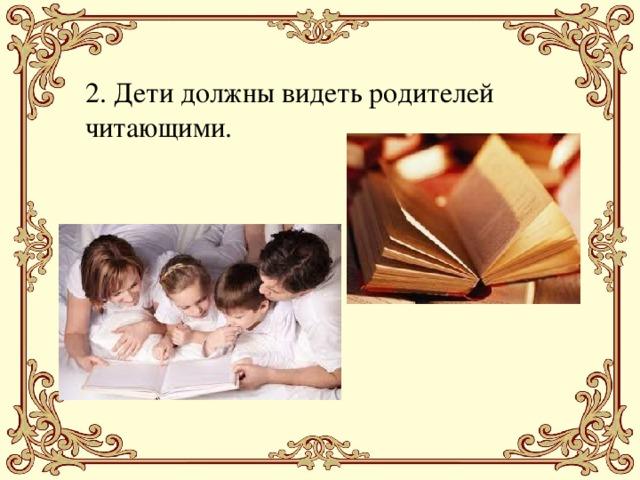 2. Дети должны видеть родителей читающими.